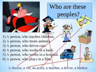 1) A person, who teaches children. 2) A person, who treats animals. 3) A pers