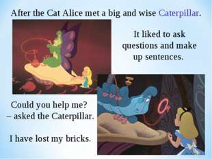 After the Cat Alice met a big and wise Caterpillar. It liked to ask questions