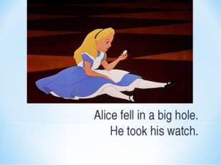 Alice fell in a big hole. He took his watch.