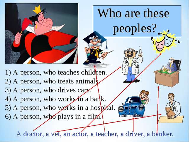 1) A person, who teaches children. 2) A person, who treats animals. 3) A pers...