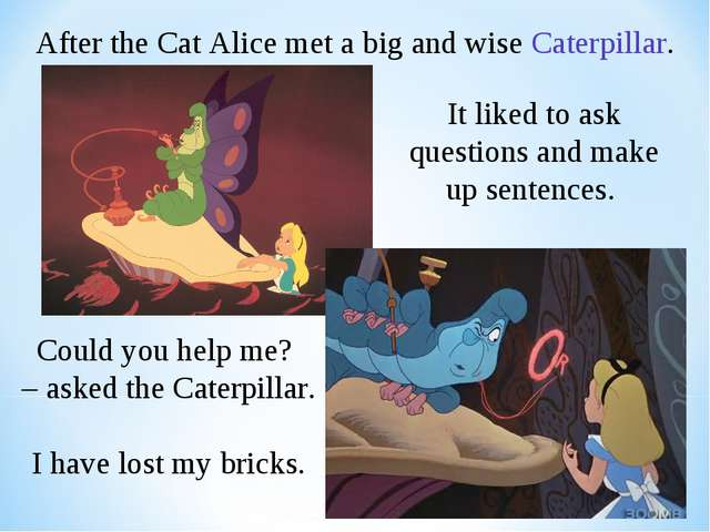 After the Cat Alice met a big and wise Caterpillar. It liked to ask questions...