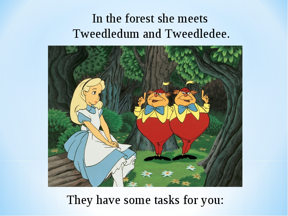 In the forest she meets Tweedledum and Tweedledee. They have some tasks for y...