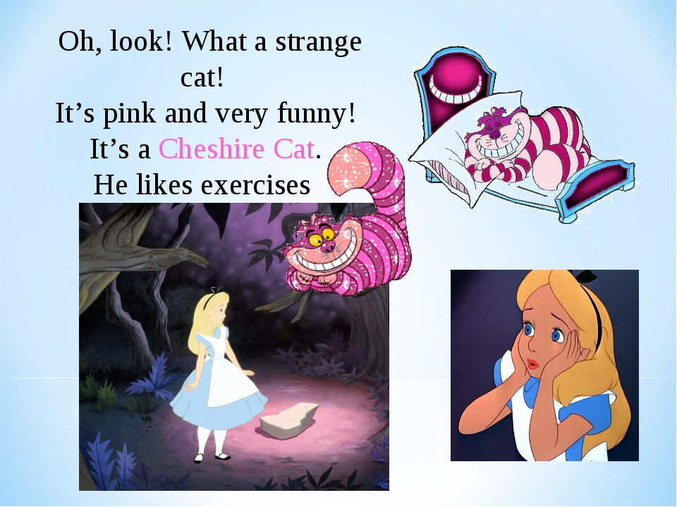 Oh, look! What a strange cat! It's pink and very funny! It's a Cheshire Cat....