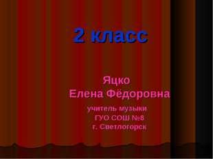2 класс Яцко Елена Фёдоровна учитель музыки ГУО СОШ №8 г. Светлогорск