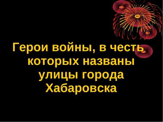 Герои войны, в честь которых названы улицы города Хабаровска