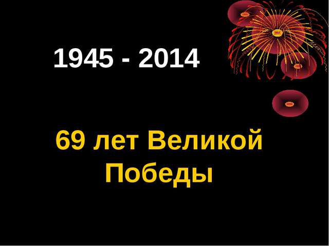1945 - 2014 69 лет Великой Победы