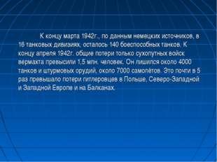 К концу марта 1942г., по данным немецких источников, в 16 танковых дивизиях,