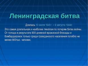 Ленинградская битва Длилась 10 июля 1941г. – 9 августа 1944г. Это самая длит