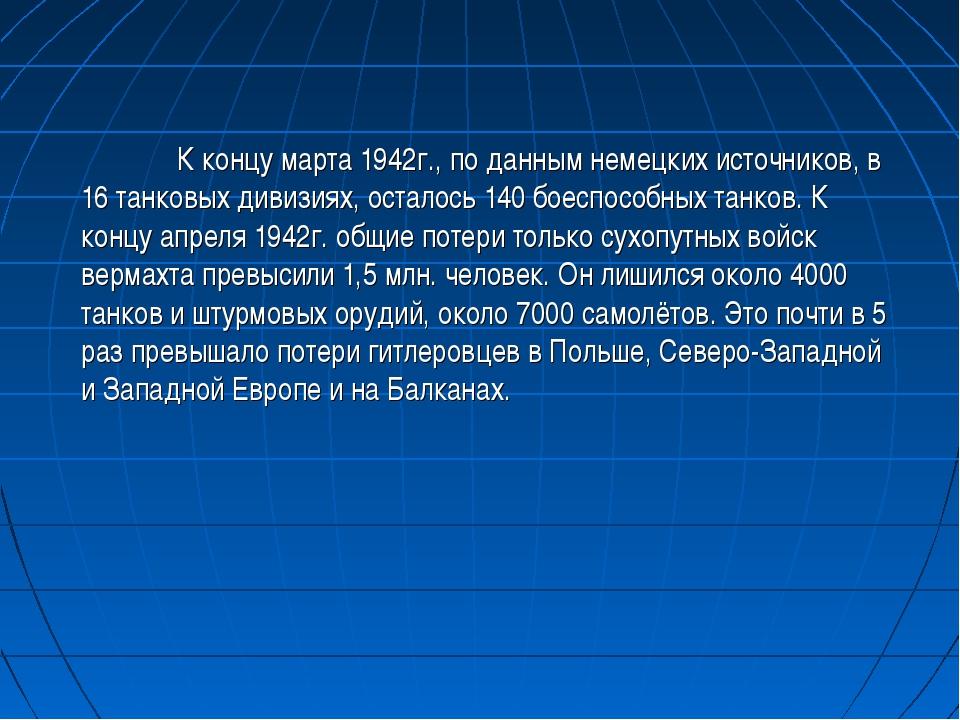 К концу марта 1942г., по данным немецких источников, в 16 танковых дивизиях,...