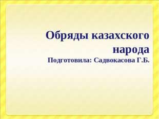 Обряды казахского народа Подготовила: Садвокасова Г.Б.