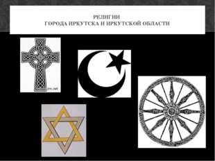 РЕЛИГИИ ГОРОДА ИРКУТСКА И ИРКУТСКОЙ ОБЛАСТИ