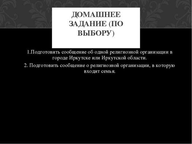 1.Подготовить сообщение об одной религиозной организации в городе Иркутске ил...