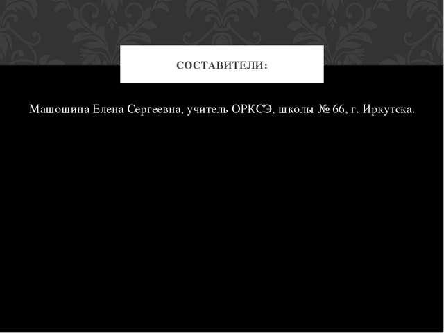 Машошина Елена Сергеевна, учитель ОРКСЭ, школы № 66, г. Иркутска. СОСТАВИТЕЛИ: