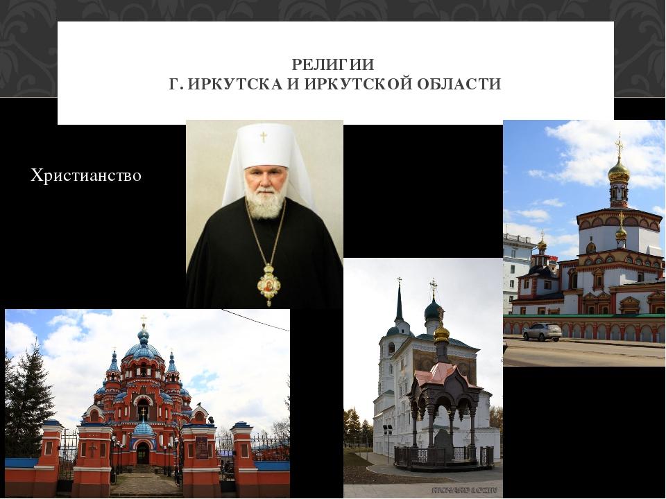 Христианство РЕЛИГИИ Г. ИРКУТСКА И ИРКУТСКОЙ ОБЛАСТИ