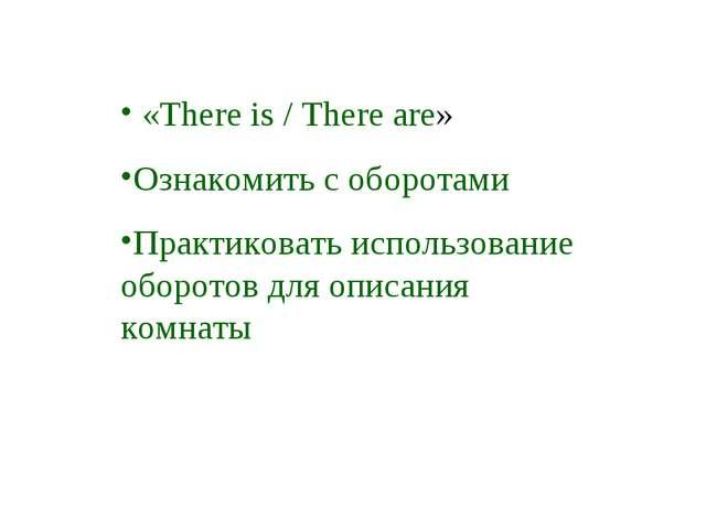 «There is / There are» Ознакомить с оборотами Практиковать использование обо...