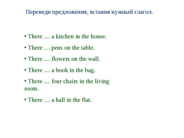 Переведи предложения, вставив нужный глагол. There … a kitchen in the house....