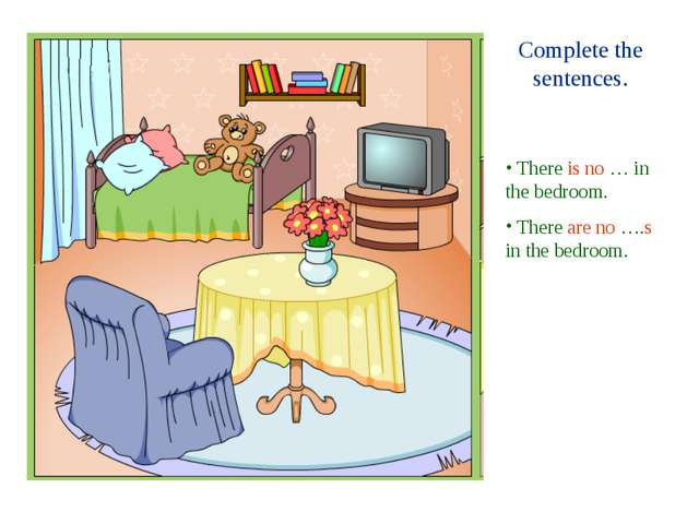 Complete the sentences. There is no … in the bedroom. There are no ….s in the...