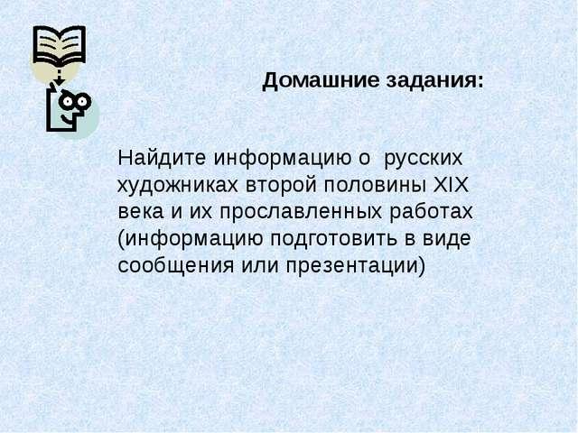 Домашние задания: Найдите информацию о русских художниках второй половины XIX...