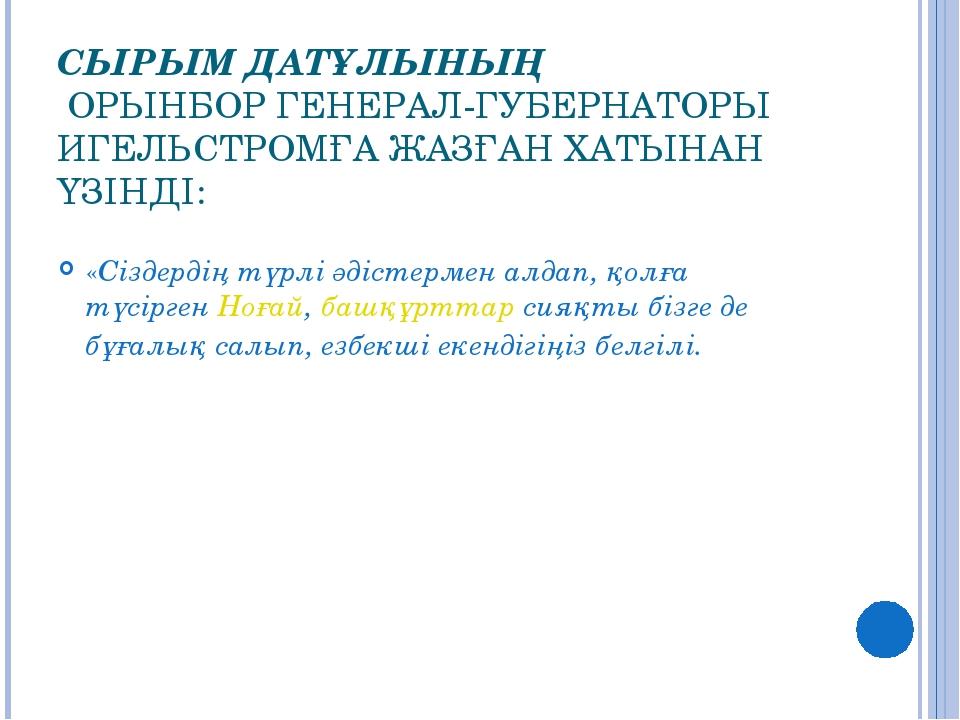 СЫРЫМ ДАТҰЛЫНЫҢ ОРЫНБОР ГЕНЕРАЛ-ГУБЕРНАТОРЫ ИГЕЛЬСТРОМҒА ЖАЗҒАН ХАТЫНАН ҮЗІН...