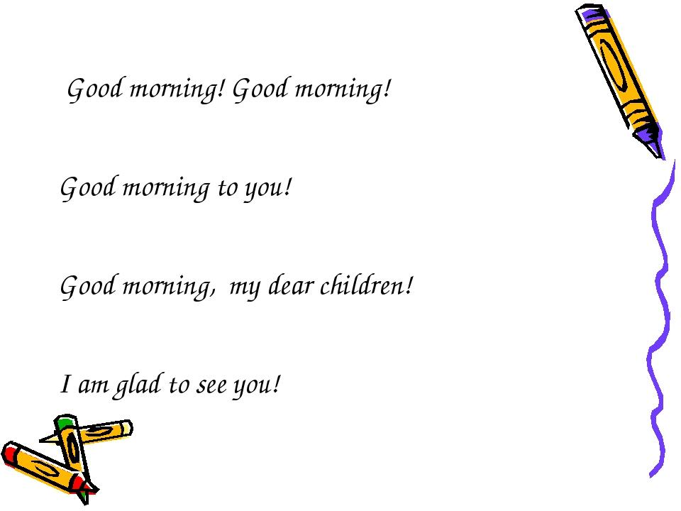 Good morning! Good morning! Good morning to you! Good morning, my dear child...