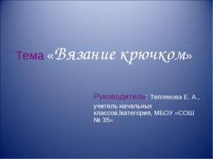 Тема «Вязание крючком» Руководитель: Теплякова Е. А., учитель начальных класс