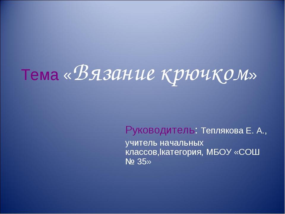 Тема «Вязание крючком» Руководитель: Теплякова Е. А., учитель начальных класс...