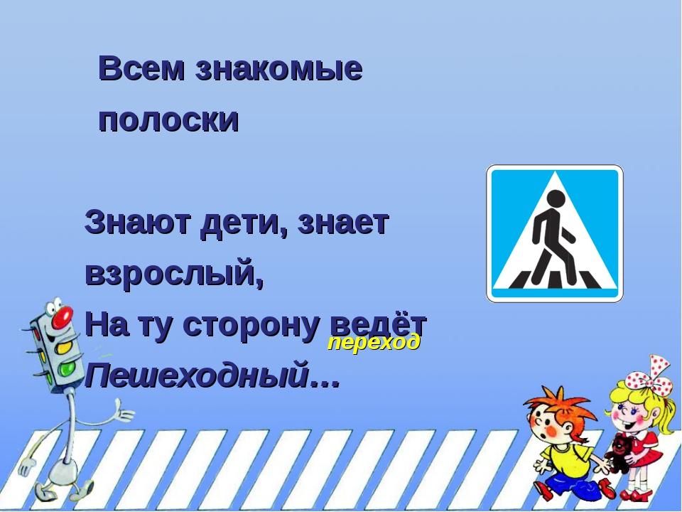 Всем знакомые полоски Знают дети, знает взрослый, На ту сторону ведёт Пешеход...
