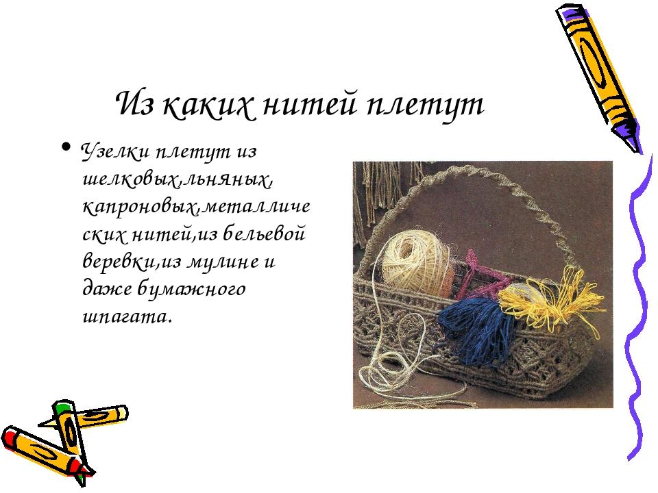 Из каких нитей плетут Узелки плетут из шелковых,льняных, капроновых,металличе...
