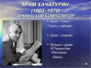 АРАМ ХАЧАТУРЯН (1903 -1978) АРМЯНСКИЙ КОМПОЗИТОР Балет «Гаянэ» «Танец с сабля