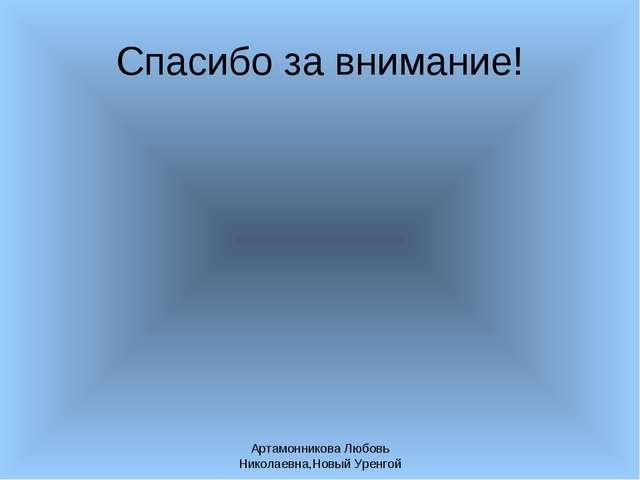 Артамонникова Любовь Николаевна,Новый Уренгой Спасибо за внимание! Артамонник...
