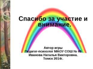 Спасибо за участие и внимание. Автор игры Педагог-психолог МАОУ СОШ № 65 Иван