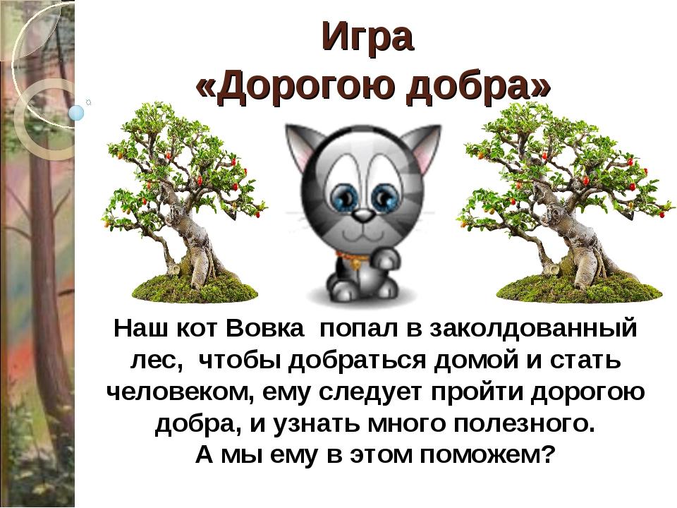 Игра «Дорогою добра» Наш кот Вовка попал в заколдованный лес, чтобы добраться...