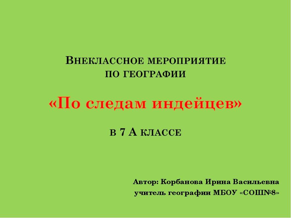 Автор: Корбанова Ирина Васильевна учитель географии МБОУ «СОШ№8»