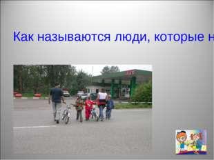 Как называются люди, которые находятся на дороге, но не водят транспорт и не