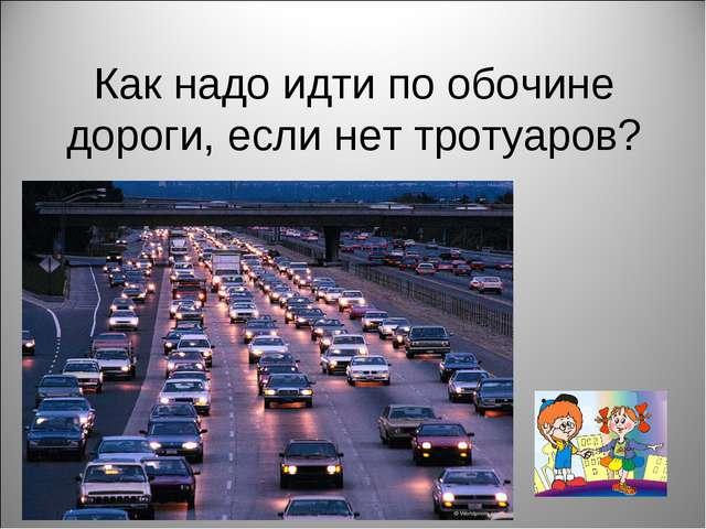 Как надо идти по обочине дороги, если нет тротуаров?