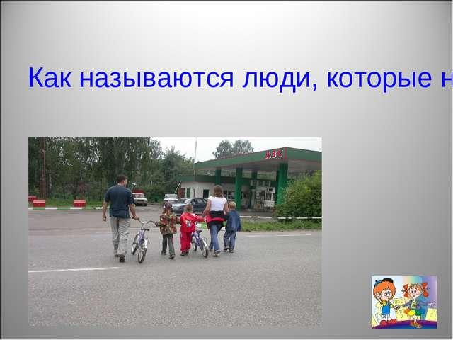 Как называются люди, которые находятся на дороге, но не водят транспорт и не...