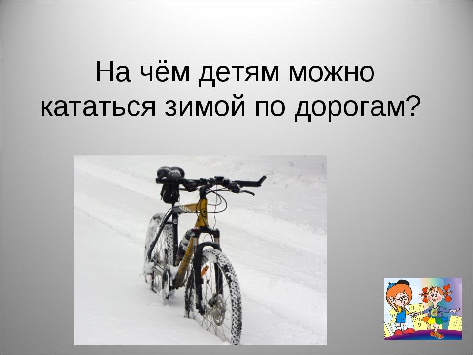 На чём детям можно кататься зимой по дорогам?