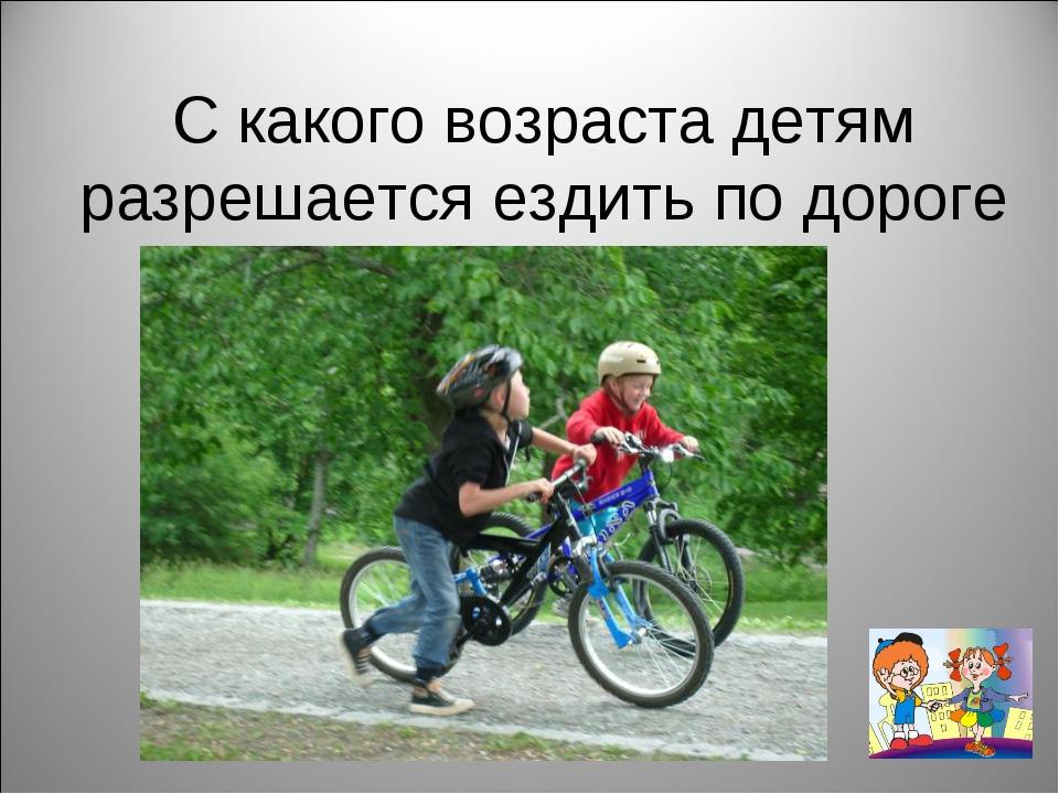 С какого возраста детям разрешается ездить по дороге на велосипеде?