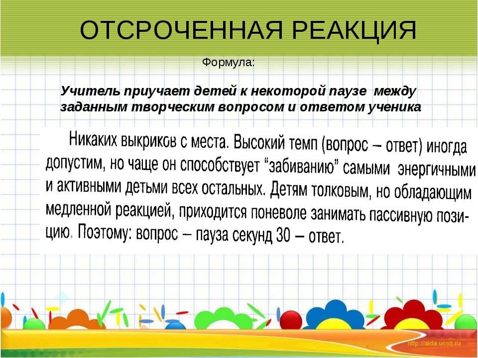 Формула: ОТСРОЧЕННАЯ РЕАКЦИЯ Учитель приучает детей к некоторой паузе между з...