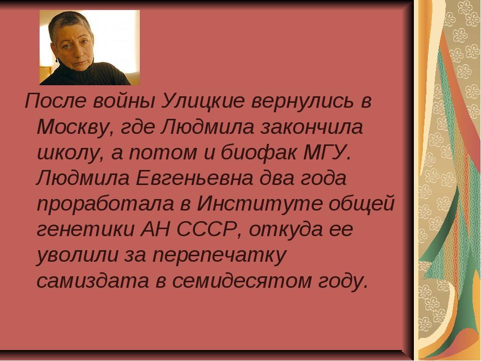 После войны Улицкие вернулись в Москву, где Людмила закончила школу, а потом...