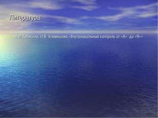 Литература: А.И.Тебякина, И.В. Клемешова «Внутришкольный контроль от «А» до «