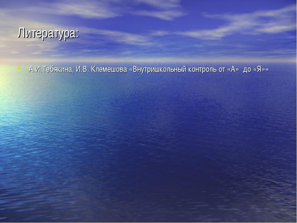 Литература: А.И.Тебякина, И.В. Клемешова «Внутришкольный контроль от «А» до «...