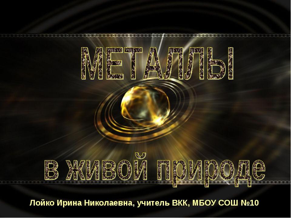 Лойко Ирина Николаевна, учитель ВКК, МБОУ СОШ №10