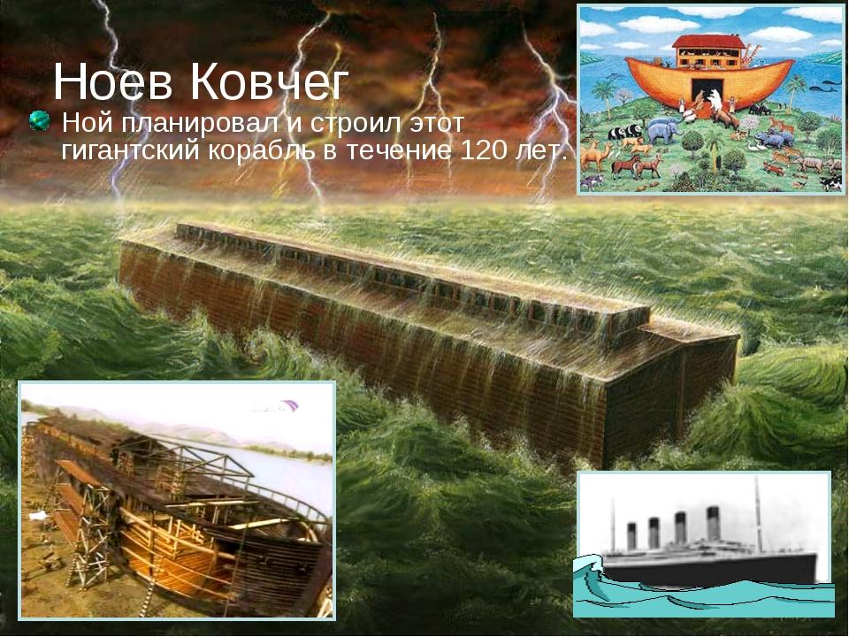 Ноев Ковчег Ной планировал и строил этот гигантский корабль в течение 120 лет.