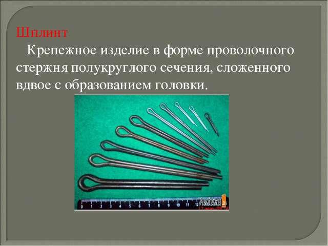 Шплинт  Крепежное изделие в форме проволочного стержня полукруглого сечения...