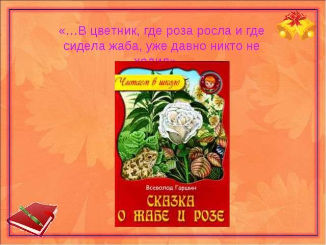 «…В цветник, где роза росла и где сидела жаба, уже давно никто не ходил»…