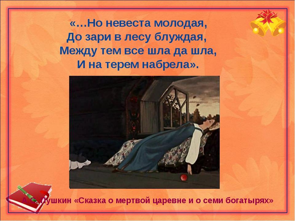 «…Но невеста молодая, До зари в лесу блуждая, Между тем все шла да шла, И на...