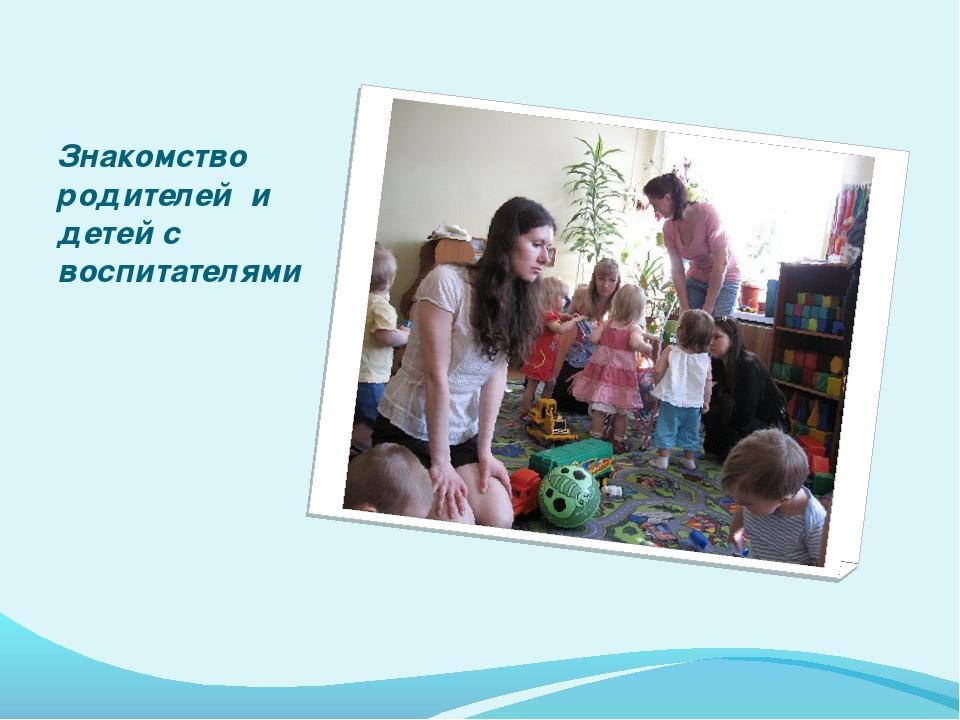 Знакомство родителей и детей с воспитателями