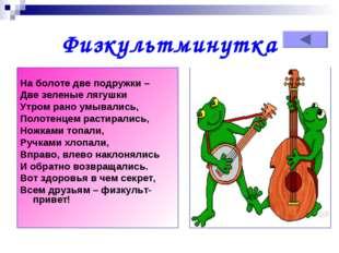 Физкультминутка  На болоте две подружки – Две зеленые лягушки Утром рано умы
