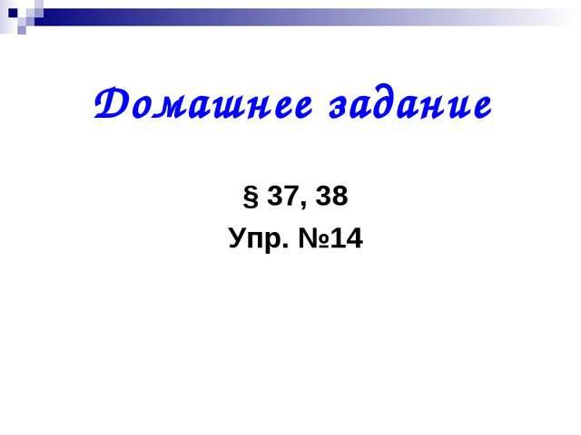 Домашнее задание § 37, 38 Упр. №14